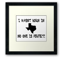 I wasn't born in Texas, no one is perfect. Framed Print