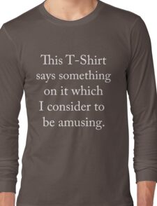 This t-shirt says something on it which I consider to be amusing Long Sleeve T-Shirt
