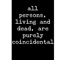 all persons, living and dead, are purely coincidental Photographic Print