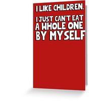 I like children, I just can't eat a whole one by myself Greeting Card