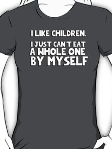 I like children, I just can't eat a whole one by myself T-Shirt