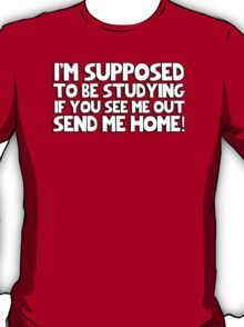I'm supposed to be studying if you see me out send me home! T-Shirt
