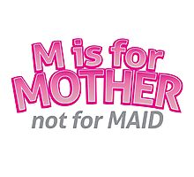 M is for MOTHER not for MAID Photographic Print
