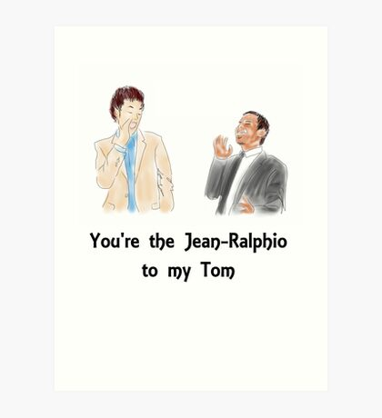 You're the Jean-Ralphio to my Tom Art Print