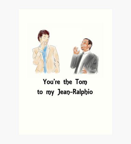 You're the Tom to my Jean-Ralphio Art Print