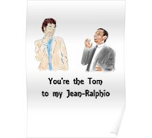 You're the Tom to my Jean-Ralphio Poster