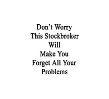 Don't Worry This Stockbroker Will Make You Forget All Your Problems  by supernova23