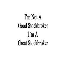 I'm Not A Good Stockbroker I'm A Great Stockbroker  by supernova23