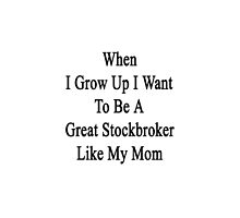 When I Grow Up I Want To Be A Great Stockbroker Like My Mom  by supernova23