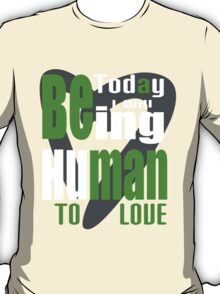 today i will being human to love T-Shirt