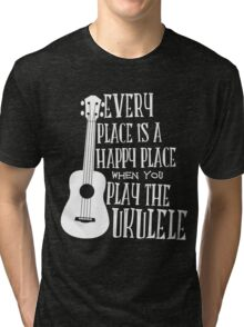 EVERY PLACE IS A HAPPY PLACE WHEN YOU PLAY THE UKULELE Tri-blend T-Shirt