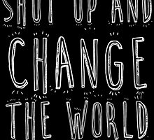 SHUT UP AND CHANGE THE WORLD by BADASSTEES