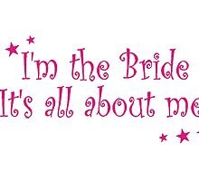 I'm The Bride, It's All About Me - T Shirts, Stickers and Other Gifts by zandosfactry
