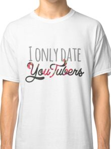 I Only Date YouTubers Classic T-Shirt