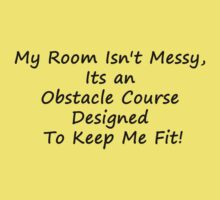My Room Isn't Messy, Its an Obstacle Course Designed to Keep Me Fit! by DesignBakery