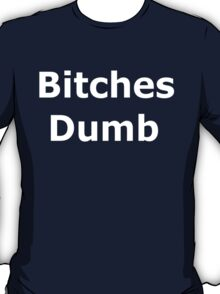 Bitches Dumb T-Shirt