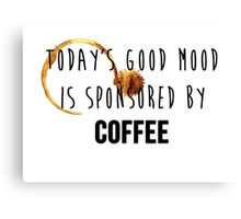 Today's Good Mood is Sponsored by Coffee Canvas Print