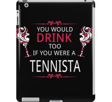 YOU WOULD DRINK TOO IF YOU WERE A TENNISTA iPad Case/Skin