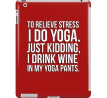 To relieve stress I do yoga - just kidding I drink wine in my yoga pants! iPad Case/Skin