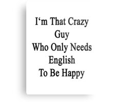 I'm That Crazy Guy Who Only Needs English To Be Happy  Metal Print