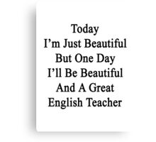 Today I'm Just Beautiful But One Day I'll Be Beautiful And A Great English Teacher  Canvas Print