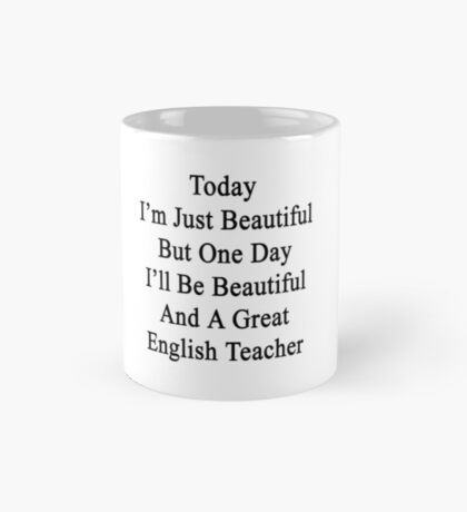 Today I'm Just Beautiful But One Day I'll Be Beautiful And A Great English Teacher  Mug