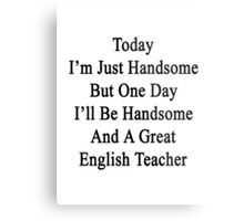 Today I'm Just Handsome But One Day I'll Be Handsome And A Great English Teacher  Metal Print