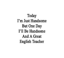 Today I'm Just Handsome But One Day I'll Be Handsome And A Great English Teacher  by supernova23