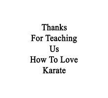 Thanks For Teaching Us How To Love Karate  by supernova23