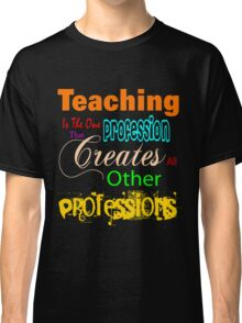 teaching is the one profession that creates all other professions Classic T-Shirt