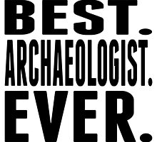 Best. Archaeologist. Ever. by GiftIdea