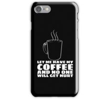 LET ME HAVE MY COFFEE AND NO ONE WILL GET HURT iPhone Case/Skin