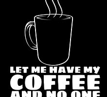 LET ME HAVE MY COFFEE AND NO ONE WILL GET HURT by callmeberty