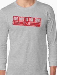 But why is the rum gone? Long Sleeve T-Shirt