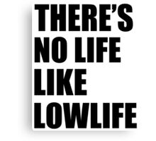 No life like lowlife Canvas Print