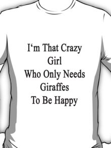 I'm That Crazy Girl Who Only Needs Giraffes To Be Happy  T-Shirt