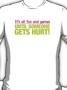 It's all fun and games till someone get's hurt T-Shirt