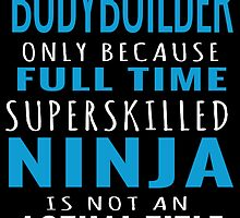 bodybuilder only because fulltime superskilled ninja is not an actual title by trendz