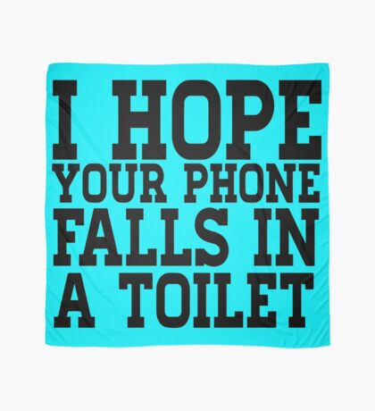I hope your phone falls in a toilet Scarf