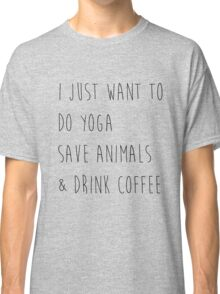 I Just Want To Do Yoga, Save Animals, & Drink Coffee  Classic T-Shirt