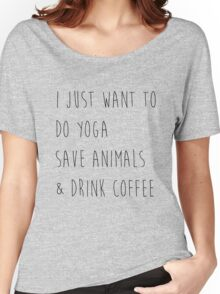 I Just Want To Do Yoga, Save Animals, & Drink Coffee  Women's Relaxed Fit T-Shirt