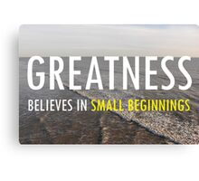 Greatness Believes In Small Beginnings Canvas Print
