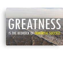 Greatness Is The Bedrock of  Immortal Success Canvas Print