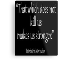 "Friedrich Nietzsche, ""That which does not kill us makes us stronger."" White on Black Metal Print"