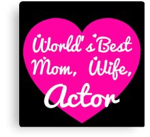 WORLD'S BEST MOM,WIFE,ACTOR Canvas Print
