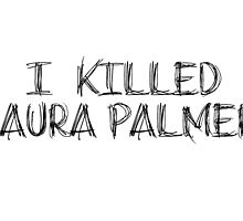 I KILLED LAURA PALMER DESIGN by HeyCharlieHere-