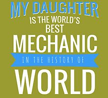 MY DAUGHTER IS THE WORLD'S BEST MECHANIC IN THE HISTORY OF WORLD by dynamictees
