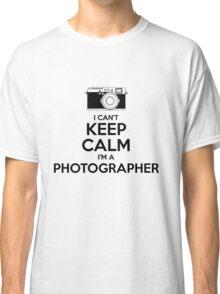 I Can't Keep Calm- I'm a Photographer!  Classic T-Shirt
