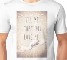 Tell Me That You Love Me Unisex T-Shirt