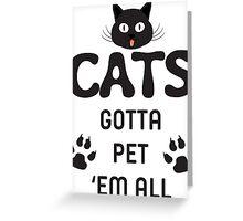 Cats Gotta Pet 'Em All T Shirt Greeting Card